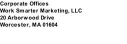Corporate Offices Work Smarter Marketing, LLC 20 Arborwood Drive Worcester, MA 01604